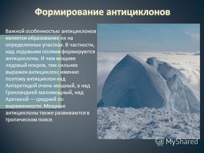 Важной особенностью антициклонов является образование их на определенных участках. В частности, над ледовыми полями формируются антициклоны. И чем мощнее ледовый покров, тем сильнее выражен антициклон ; именно поэтому антициклон над Антарктидой очень
