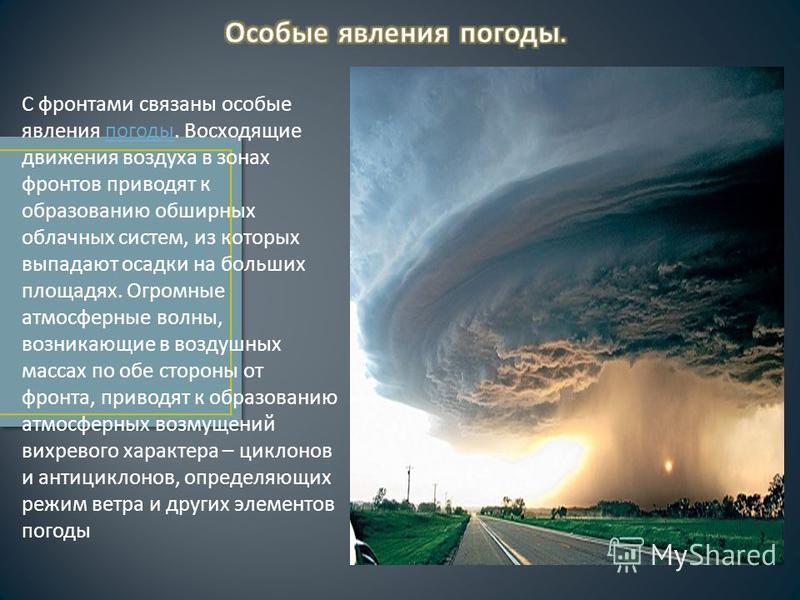С фронтами связаны особые явления погоды. Восходящие движения воздуха в зонах фронтов приводят к образованию обширных облачных систем, из которых выпадают осадки на больших площадях. Огромные атмосферные волны, возникающие в воздушных массах по обе с