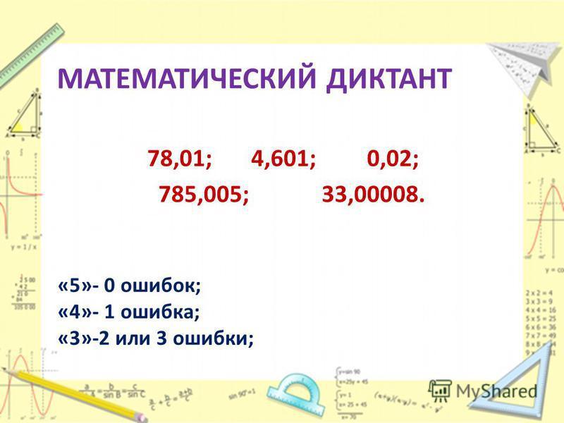 МАТЕМАТИЧЕСКИЙ ДИКТАНТ 78,01; 4,601; 0,02; 785,005; 33,00008. «5»- 0 ошибок; «4»- 1 ошибка; «3»-2 или 3 ошибки;