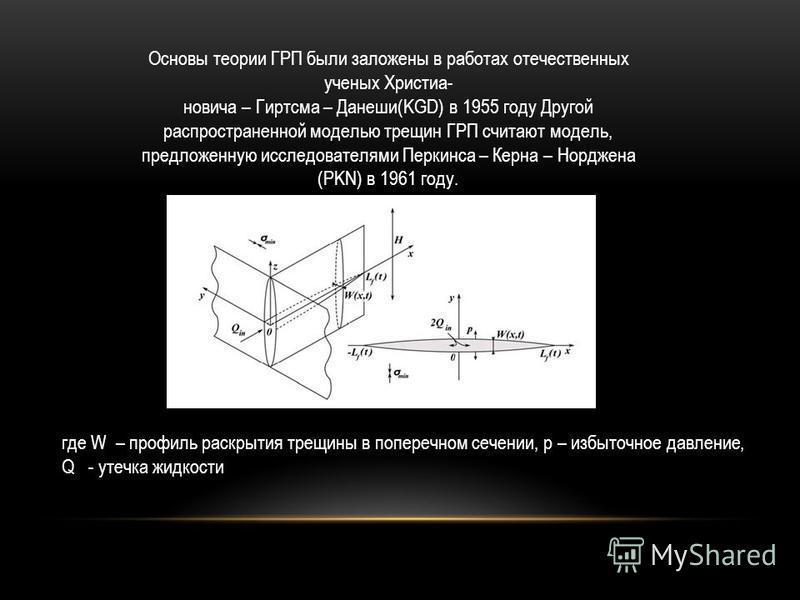 Основы теории ГРП были заложены в работах отечественных ученых Христиа- новича – Гиртсма – Данеши(KGD) в 1955 году Другой распространенной моделью трещин ГРП считают модель, предложенную исследователями Перкинса – Керна – Норджена (PKN) в 1961 году.