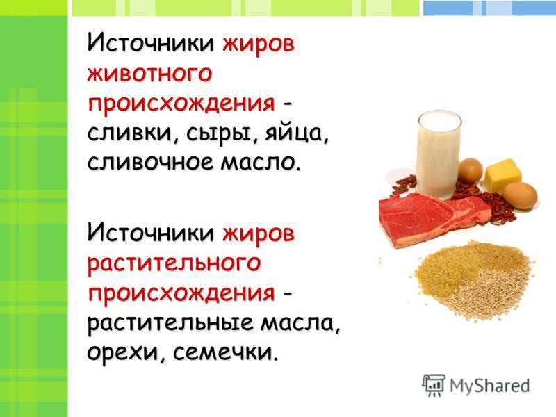 Источники жиров животного происхождения - сливки, сыры, яйца, сливочное масло. Источники жиров растительного происхождения - растительные масла, орехи, семечки.