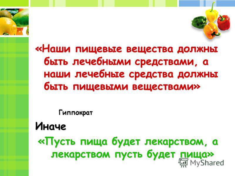 «Наши пищевые вещества должны быть лечебными средствами, а наши лечебные средства должны быть пищевыми веществами» Гиппократ Иначе «Пусть пища будет лекарством, а лекарством пусть будет пища»