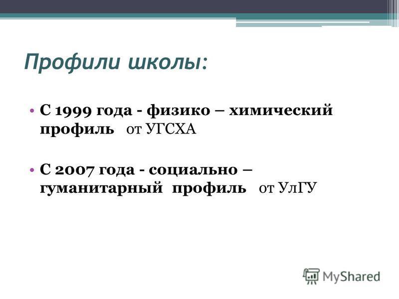 Профили школы: С 1999 года - физико – химический профиль от УГСХА С 2007 года - социально – гуманитарный профиль от УлГУ