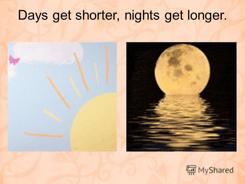 Days get shorter, nights get longer.