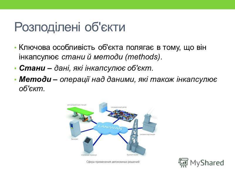 Розподілені об'єкти Ключова особливість об'єкта полягає в тому, що він інкапсулює стани й методи (methods). Стани – дані, які інкапсулює об'єкт. Методи – операції над даними, які також інкапсулює об'єкт.