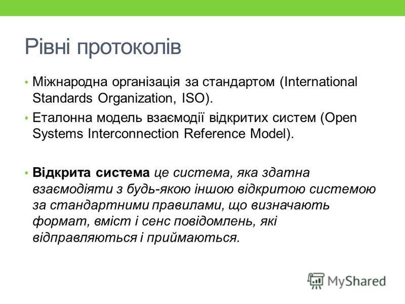 Рівні протоколів Міжнародна організація за стандартом (International Standards Organization, ISO). Еталонна модель взаємодії відкритих систем (Open Systems Interconnection Reference Model). Відкрита система це система, яка здатна взаємодіяти з будь-я