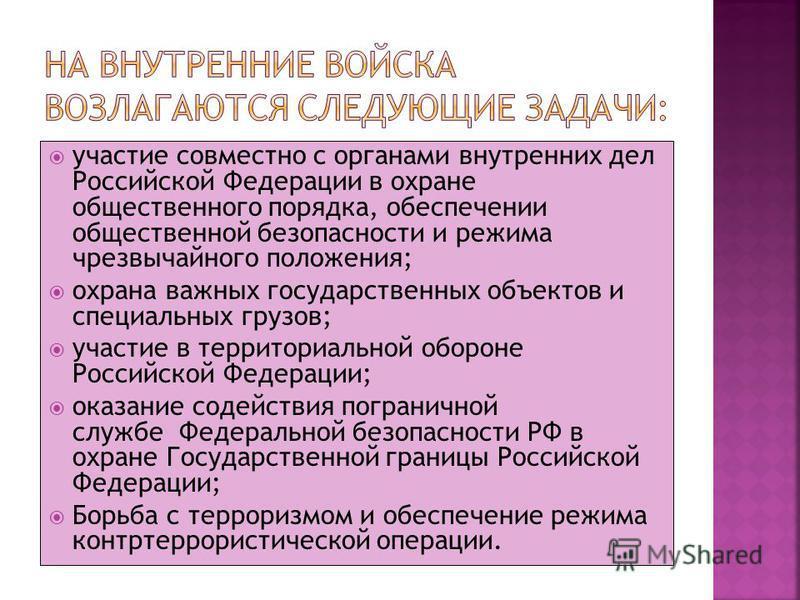 участие совместно с органами внутренних дел Российской Федерации в охране общественного порядка, обеспечении общественной безопасности и режима чрезвычайного положения; охрана важных государственных объектов и специальных грузов; участие в территориа