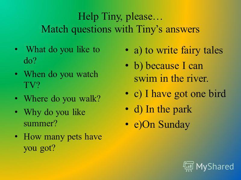 Help Tiny, please… Match questions with Tinys answers What do you like to do? When do you watch TV? Where do you walk? Why do you like summer? How many pets have you got? a) to write fairy tales b) because I can swim in the river. c) I have got one b