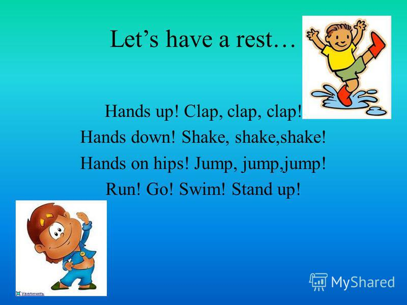 Lets have a rest… Hands up! Clap, clap, clap! Hands down! Shake, shake,shake! Hands on hips! Jump, jump,jump! Run! Go! Swim! Stand up!