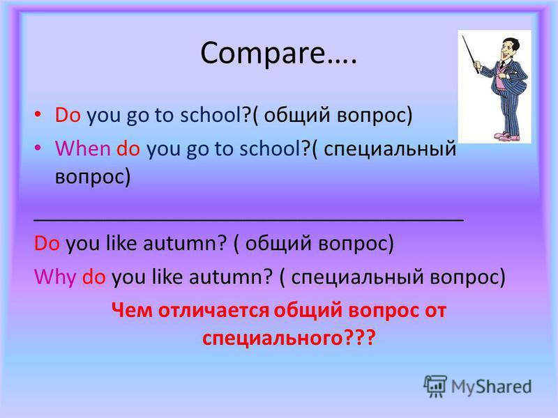 Compare…. Do you go to school?( общий вопрос) When do you go to school?( специальный вопрос) _____________________________________ Do you like autumn? ( общий вопрос) Why do you like autumn? ( специальный вопрос) Чем отличается общий вопрос от специа