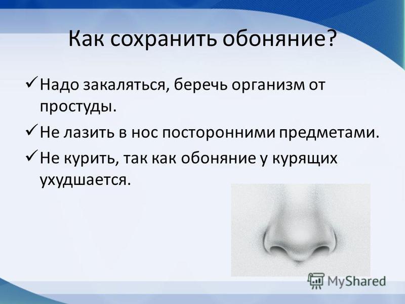 Как сохранить обоняние? Надо закаляться, беречь организм от простуды. Не лазить в нос посторонними предметами. Не курить, так как обоняние у курящих ухудшается.