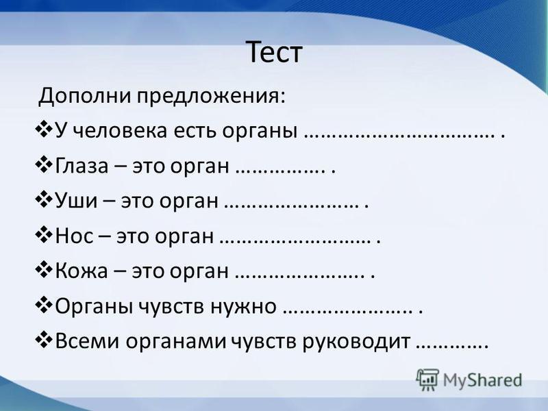 Тест Дополни предложения: У человека есть органы …………………………….. Глаза – это орган …………….. Уши – это орган ……………………. Нос – это орган ………………………. Кожа – это орган …………………... Органы чувств нужно …………………... Всеми органами чувств руководит ………….