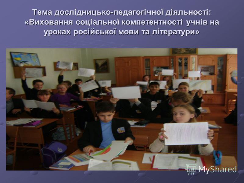 Тема дослідницько-педагогічної діяльності: «Виховання соціальної компетентності учнів на уроках російської мови та літератури»