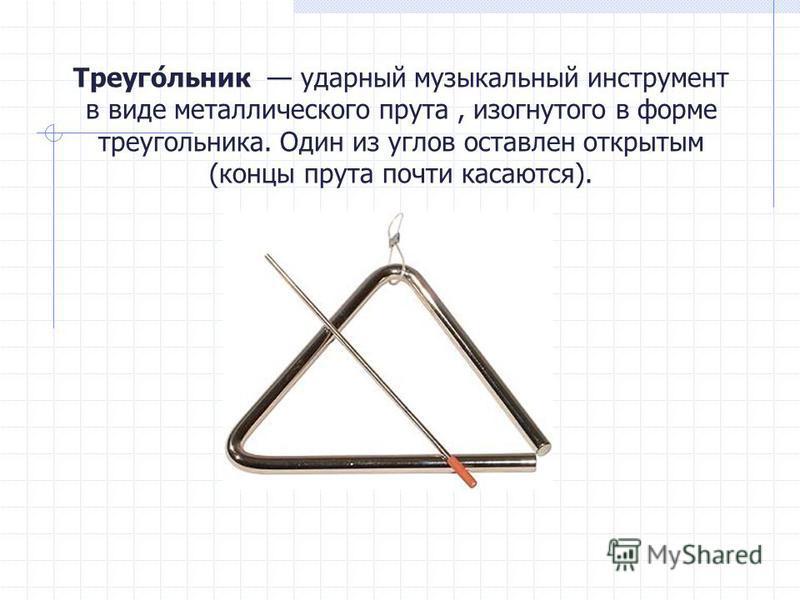 Треуго́еельник ударный музыкальный инструмент в виде металлического прута, изогнутого в форме треугоеельника. Один из углов оставлен открытым (концы прута почти касаются).