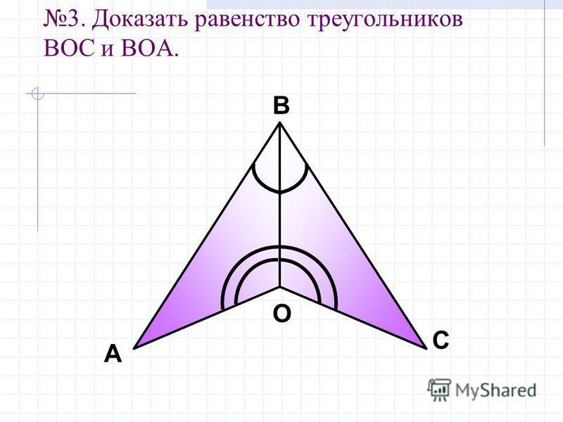 3. Доказать равенство треугоеельников ВOC и ВОA. А В С О