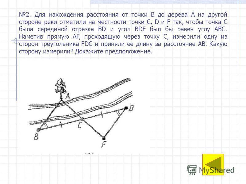 2. Для нахождения расстояния от точки В до дерева А на другой стороне реки отметили на местности точки C, D и F так, чтобы точка С была серединой отрезка BD и угол BDF был бы равен углу АВС. Наметив прямую AF, проходящую через точку С, измерили одну