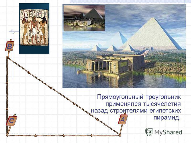 Прямоугольный треугоеельник применялся тысячелетия назад строителями египетских пирамид. С В А
