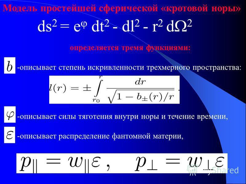 Модель простейшей сферической «кротовой норы» определяется тремя функциями: -описывает степень искривленности трехмерного пространства: -описывает силы тяготения внутри норы и течение времени, -описывает распределение фантомной материи, ds 2 = e dt 2