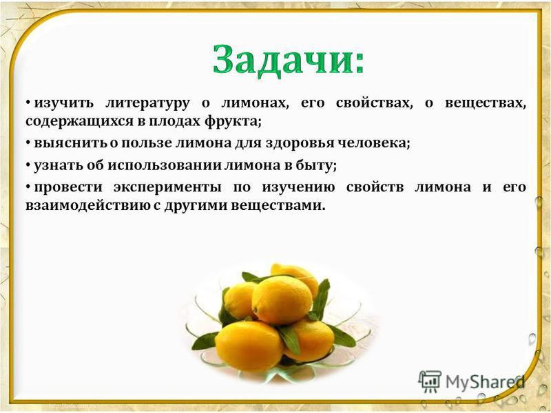 изучить литературу о лимонах, его свойствах, о веществах, содержащихся в плодах фрукта; выяснить о пользе лимона для здоровья человека; узнать об использовании лимона в быту; провести эксперименты по изучению свойств лимона и его взаимодействию с дру