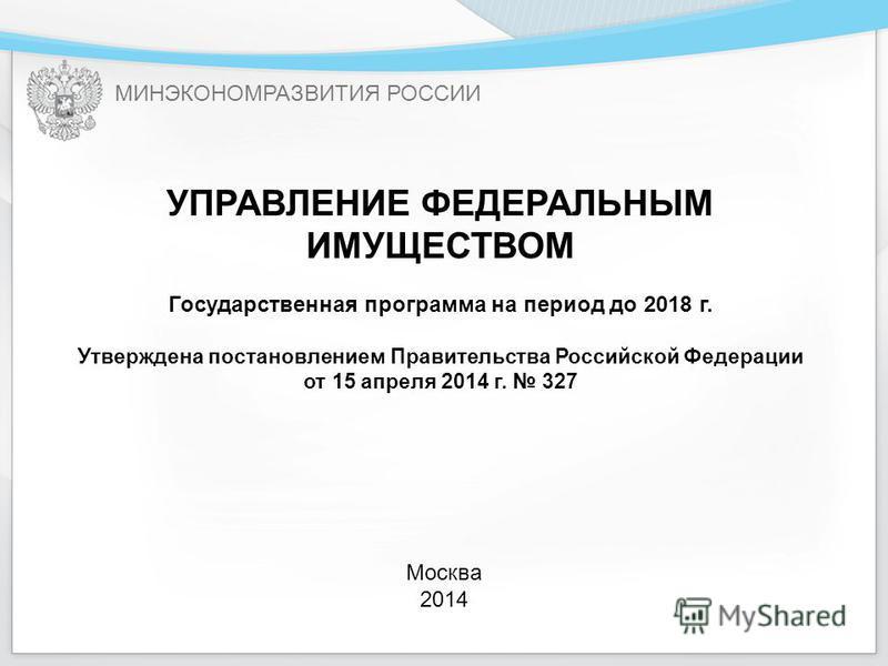 МИНЭКОНОМРАЗВИТИЯ РОССИИ УПРАВЛЕНИЕ ФЕДЕРАЛЬНЫМ ИМУЩЕСТВОМ Государственная программа на период до 2018 г. Утверждена постановлением Правительства Российской Федерации от 15 апреля 2014 г. 327 Москва 2014