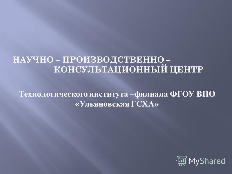 НАУЧНО – ПРОИЗВОДСТВЕННО – КОНСУЛЬТАЦИОННЫЙ ЦЕНТР Технологического института – филиала ФГОУ ВПО « Ульяновская ГСХА »