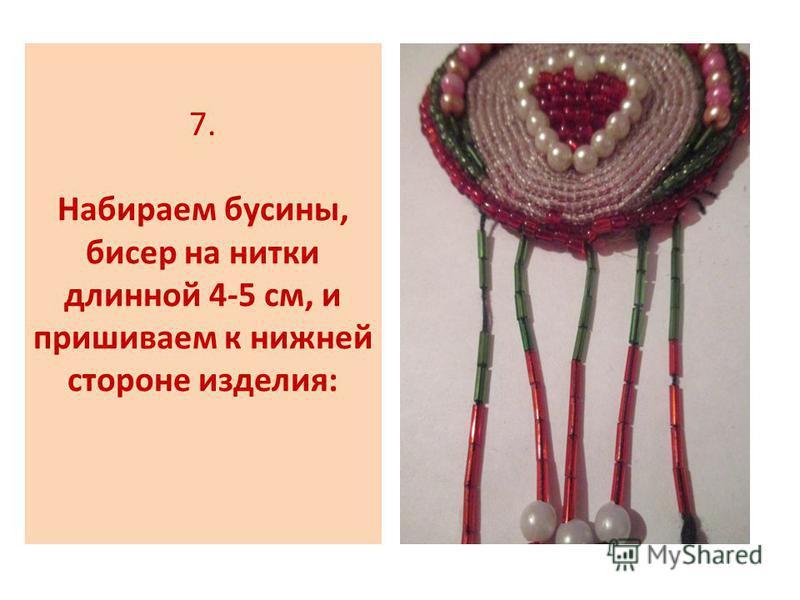 7. Набираем бусины, бисер на нитки длинной 4-5 см, и пришиваем к нижней стороне изделия: