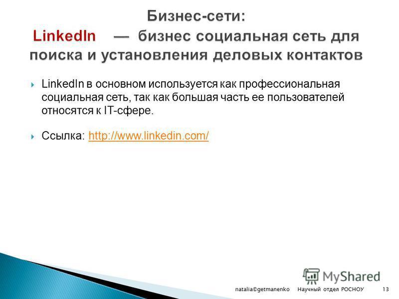 LinkedIn в основном используется как профессиональная социальная сеть, так как большая часть ее пользователей относятся к IT-сфере. Ссылка: http://www.linkedin.com/ http://www.linkedin.com/ Научный отдел РОСНОУ natalia©getmanenko13