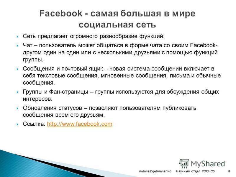 Сеть предлагает огромного разнообразие функций: Чат – пользователь может общаться в форме чата со своим Facebook- другом один на один или с несколькими друзьями с помощью функций группы. Сообщения и почтовый ящик – новая система сообщений включает в