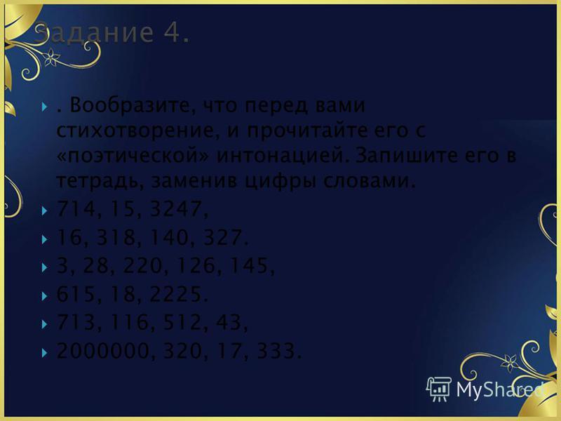 . Вообразите, что перед вами стихотворение, и прочитайте его с «поэтической» интонацией. Запишите его в тетрадь, заменив цифры словами. 714, 15, 3247, 16, 318, 140, 327. 3, 28, 220, 126, 145, 615, 18, 2225. 713, 116, 512, 43, 2000000, 320, 17, 333.