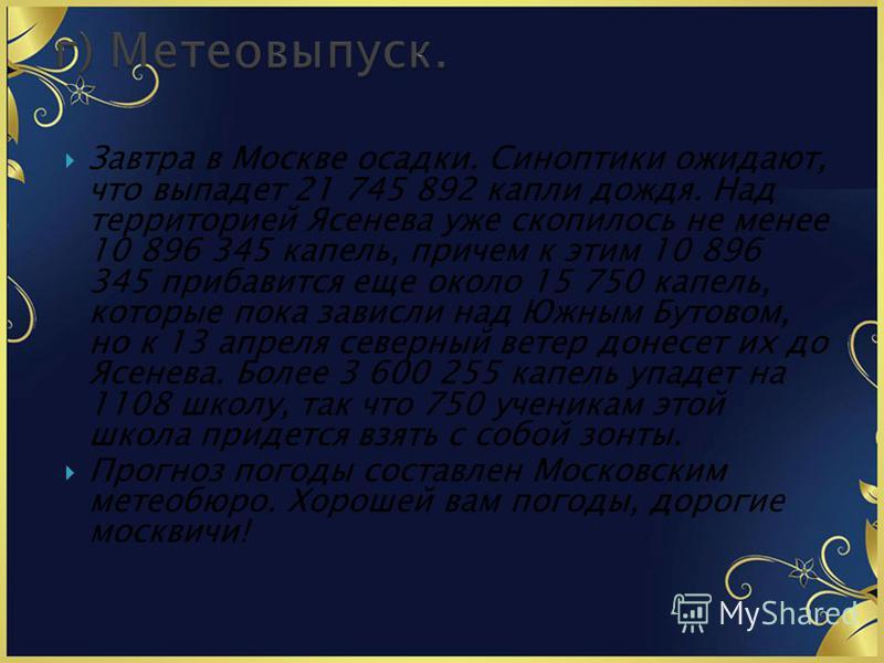 Завтра в Москве осадки. Синоптики ожидают, что выпадет 21 745 892 капли дождя. Над территорией Ясенева уже скопилось не менее 10 896 345 капель, причем к этим 10 896 345 прибавится еще около 15 750 капель, которые пока зависли над Южным Бутовом, но к