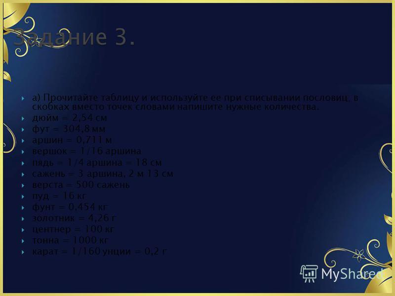 а) Прочитайте таблицу и используйте ее при списывании пословиц; в скобках вместо точек словами напишите нужные количества. дюйм = 2,54 см фут = 304,8 мм аршин = 0,711 м вершок = 1/16 аршина пядь = 1/4 аршина = 18 см сажень = 3 аршина, 2 м 13 см верст