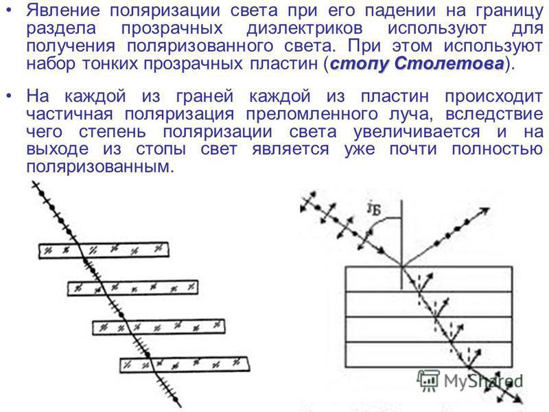 стопу Столетова Явление поляризации света при его падении на границу раздела прозрачных диэлектриков используют для получения поляризованного света. При этом используют набор тонких прозрачных пластин (стопу Столетова). На каждой из граней каждой из