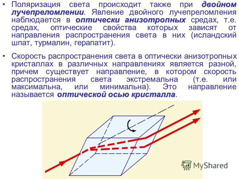 двойном лучепреломлении оптически анизотропных Поляризация света происходит также при двойном лучепреломлении. Явление двойного лучепреломления наблюдается в оптически анизотропных средах, т.е. средах, оптические свойства которых зависят от направлен
