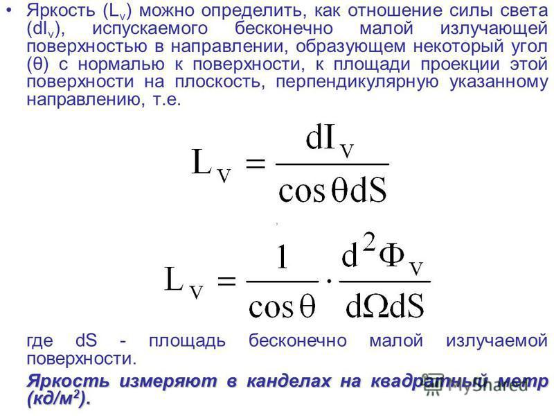 Яркость (L v ) можно определить, как отношение силы света (dI v ), испускаемого бесконечно малой излучающей поверхностью в направлении, образующем некоторый угол (θ) с нормалью к поверхности, к площади проекции этой поверхности на плоскость, перпенди