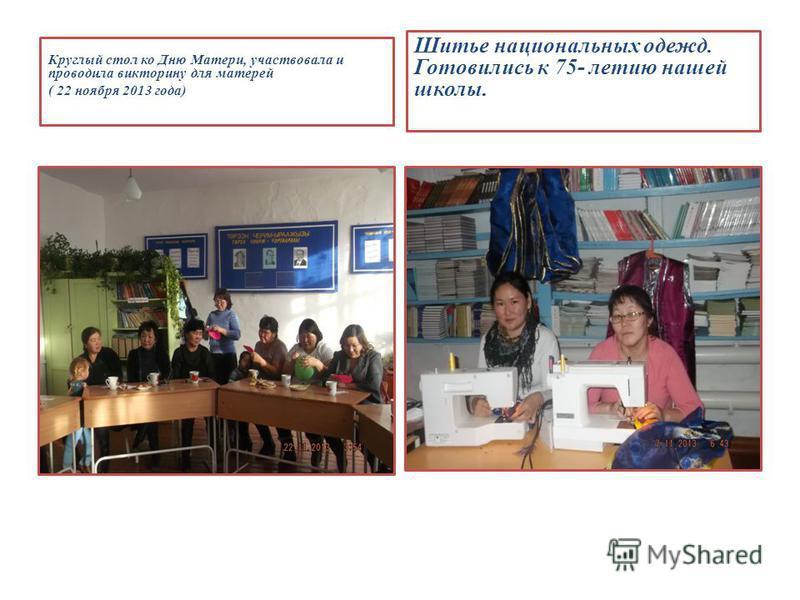 Круглый стол ко Дню Матери, участвовала и проводила викторину для матерей ( 22 ноября 2013 года) Шитье национальных одежд. Готовились к 75- летию нашей школы.
