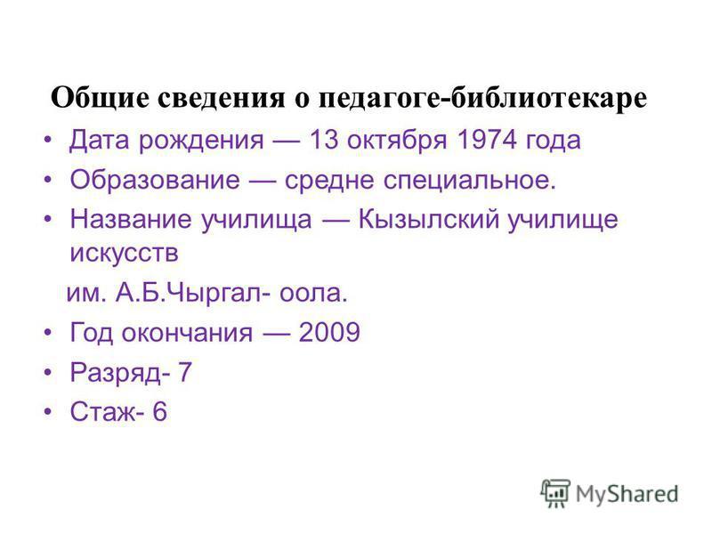 Общие сведения о педагоге-библиотекаре Дата рождения 13 октября 1974 года Образование средне специальное. Название училища Кызылский училище искусств им. А.Б.Чыргал- оола. Год окончания 2009 Разряд- 7 Стаж- 6