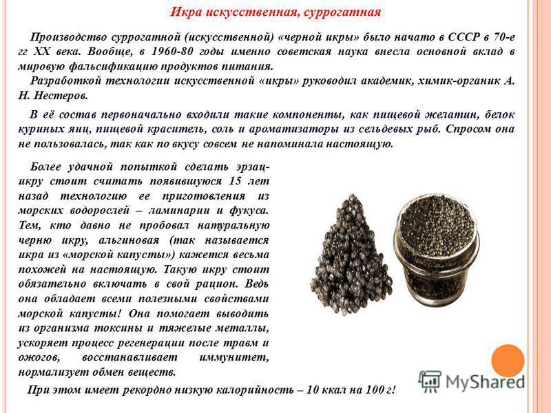 Икра искусственная, суррогатная При этом имеет рекордно низкую калорийность – 10 ккал на 100 г! Производство суррогатной (искусственной) «черной икры» было начато в СССР в 70-е гг XX века. Вообще, в 1960-80 годы именно советская наука внесла основной
