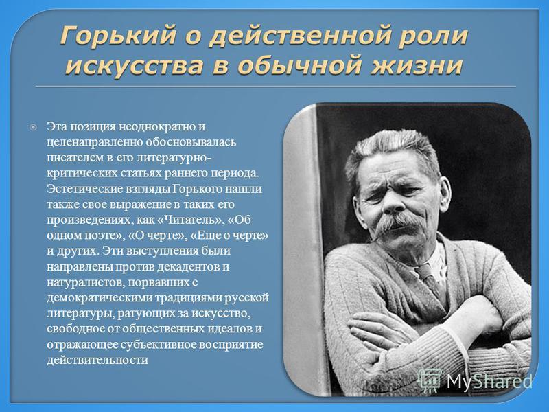 Эта позиция неоднократно и целенаправленно обосновывалась писателем в его литературно- критических статьях раннего периода. Эстетические взгляды Горького нашли также свое выражение в таких его произведениях, как «Читатель», «Об одном поэте», «О черте
