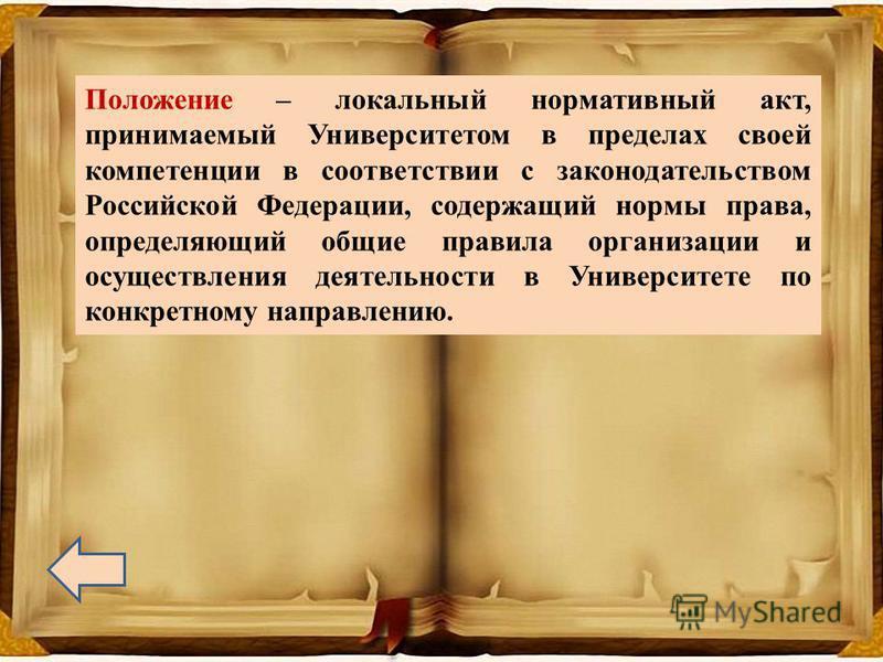 Положение – локальный нормативный акт, принимаемый Университетом в пределах своей компетенции в соответствии с законодательством Российской Федерации, содержащий нормы права, определяющий общие правила организации и осуществления деятельности в Униве