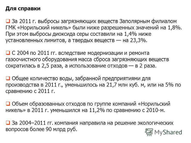 Для справки За 2011 г. выбросы загрязняющих веществ Заполярным филиалом ГМК «Норильский никель» были ниже разрешенных значений на 1,8%. При этом выбросы диоксида серы составили на 1,4% ниже установленных лимитов, а твердых веществ на 23,3%. С 2004 по