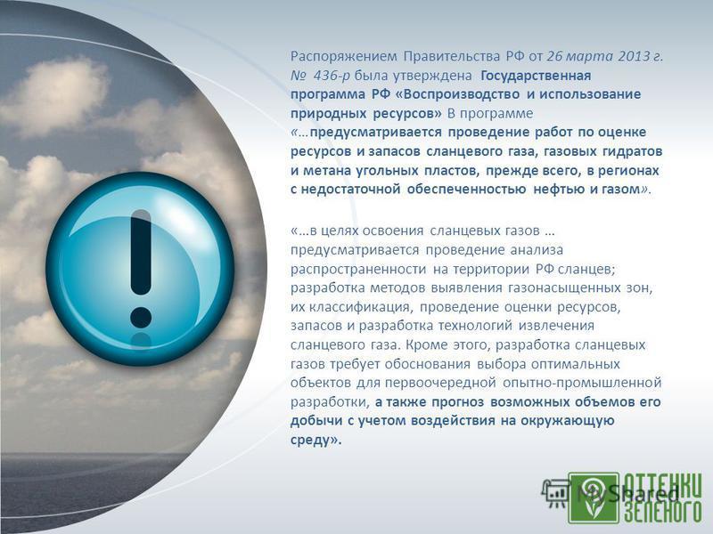 Распоряжением Правительства РФ от 26 марта 2013 г. 436-р была утверждена Государственная программа РФ «Воспроизводство и использование природных ресурсов» В программе «…предусматривается проведение работ по оценке ресурсов и запасов сланцевого газа,