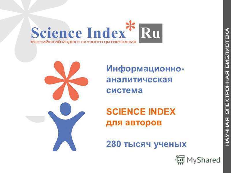Информационно- аналитическая система SCIENCE INDEX для авторов 280 тысяч ученых