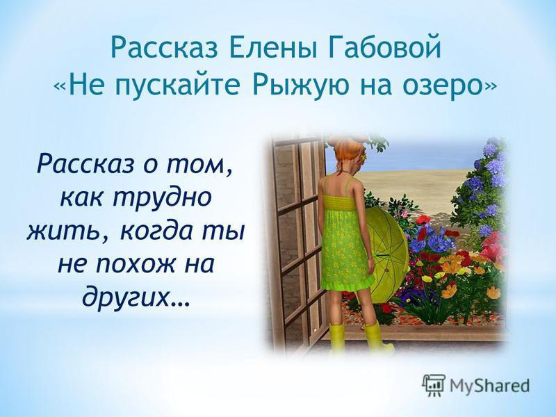 Рассказ Елены Габовой «Не пускайте Рыжую на озеро» Рассказ о том, как трудно жить, когда ты не похож на других…
