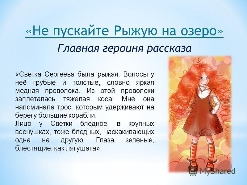 «Не пускайте Рыжую на озеро» «Светка Сергеева была рыжая. Волосы у неё грубые и толстые, словно яркая медная проволока. Из этой проволоки заплеталась тяжёлая коса. Мне она напоминала трос, которым удерживают на берегу большие корабли. Лицо у Светки б