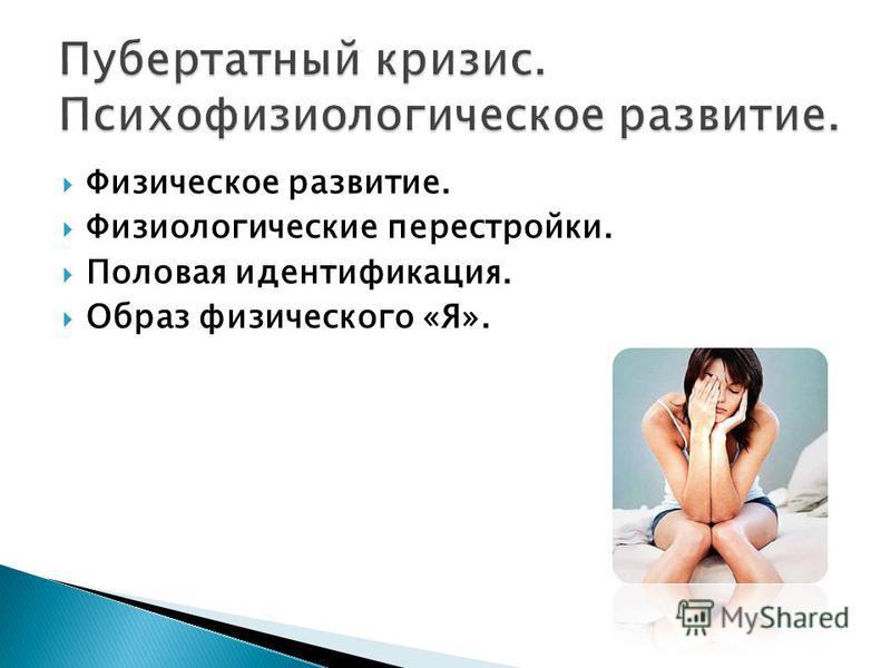 Физическое развитие. Физиологические перестройки. Половая идентификация. Образ физического «Я».