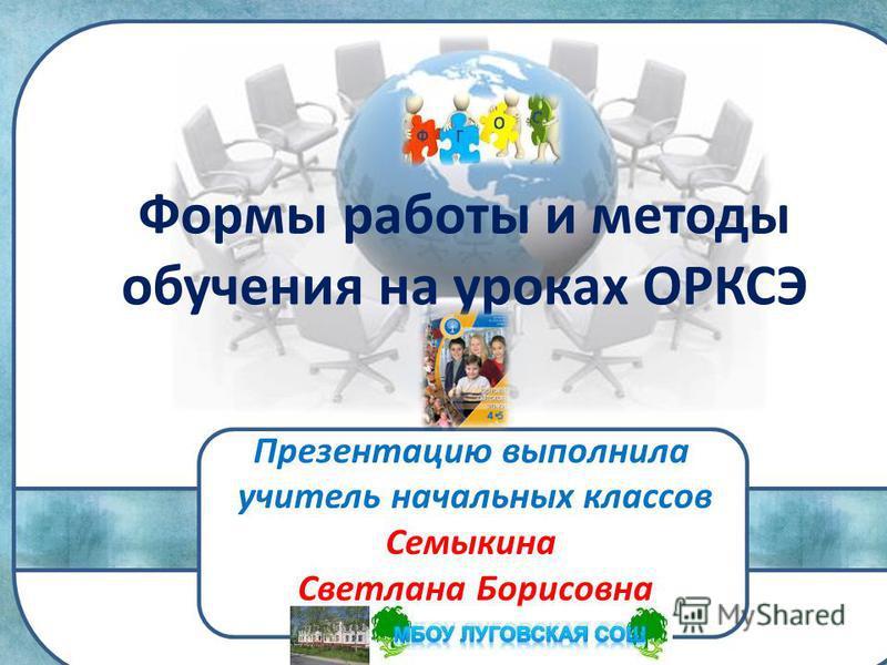Формы работы и методы обучения на уроках ОРКСЭ Презентацию выполнила учитель начальных классов Семыкина Светлана Борисовна