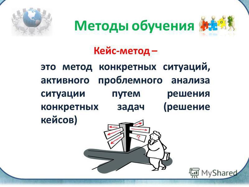 Кейс-метод – это метод конкретных ситуаций, активного проблемного анализа ситуации путем решения конкретных задач (решение кейсов) Методы обучения