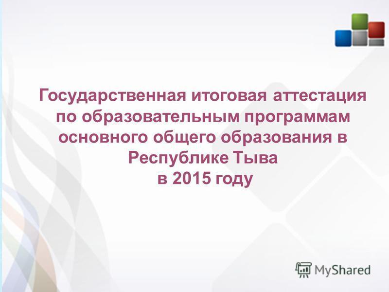 1 1 Государственная итоговая аттестация по образовательным программам основного общего образования в Республике Тыва в 2015 году