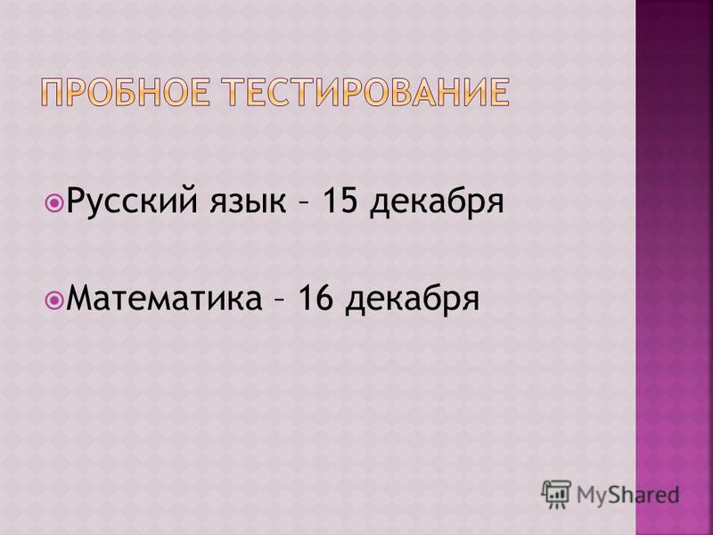 Русский язык – 15 декабря Математика – 16 декабря
