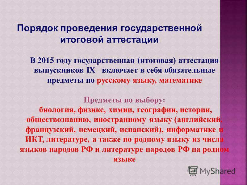 Порядок проведения государственной итоговой аттестации В 2015 году государственная (итоговая) аттестация выпускников IX включает в себя обязательные предметы по русскому языку, математике Предметы по выбору: биология, физике, химии, географии, истори